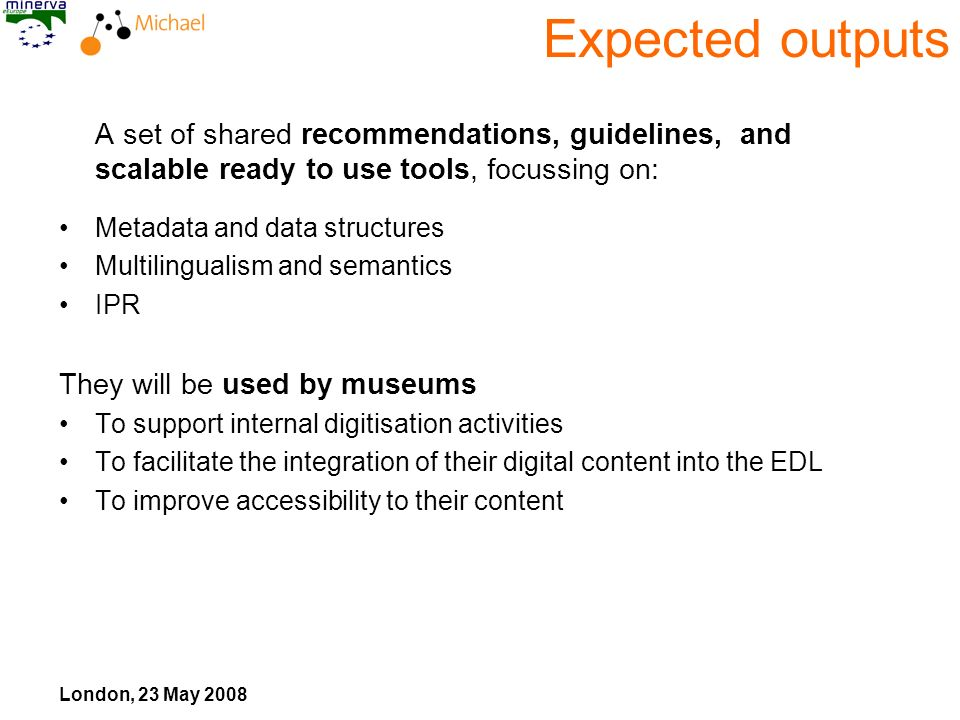 London, 23 May 2008 Expected outputs A set of shared recommendations, guidelines, and scalable ready to use tools, focussing on: Metadata and data str