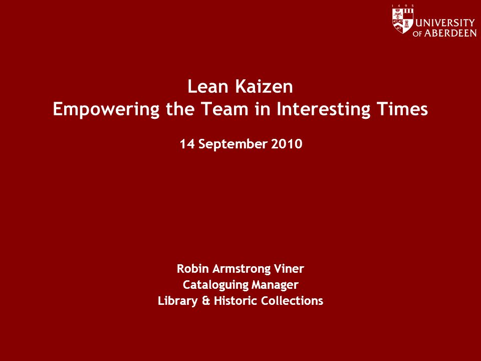 Lean Kaizen Empowering the Team in Interesting Times 14 September 2010 Robin Armstrong Viner Cataloguing Manager Library & Historic Collections