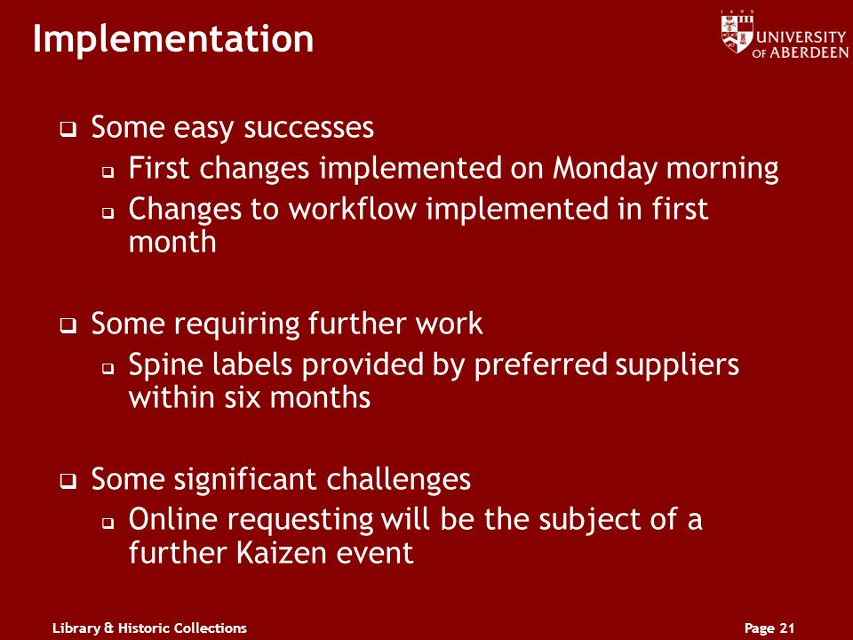 Library & Historic CollectionsPage 21 Implementation Some easy successes First changes implemented on Monday morning Changes to workflow implemented in first month Some requiring further work Spine labels provided by preferred suppliers within six months Some significant challenges Online requesting will be the subject of a further Kaizen event