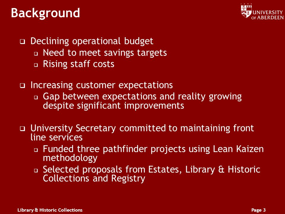 Library & Historic CollectionsPage 3 Background Declining operational budget Need to meet savings targets Rising staff costs Increasing customer expectations Gap between expectations and reality growing despite significant improvements University Secretary committed to maintaining front line services Funded three pathfinder projects using Lean Kaizen methodology Selected proposals from Estates, Library & Historic Collections and Registry
