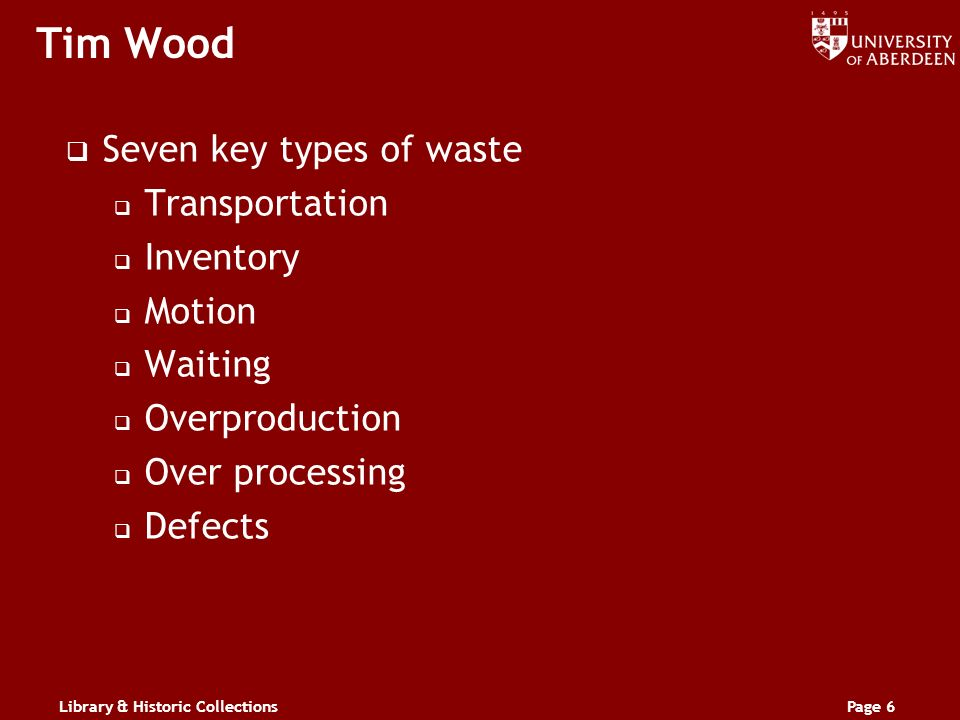 Library & Historic CollectionsPage 6 Tim Wood Seven key types of waste Transportation Inventory Motion Waiting Overproduction Over processing Defects