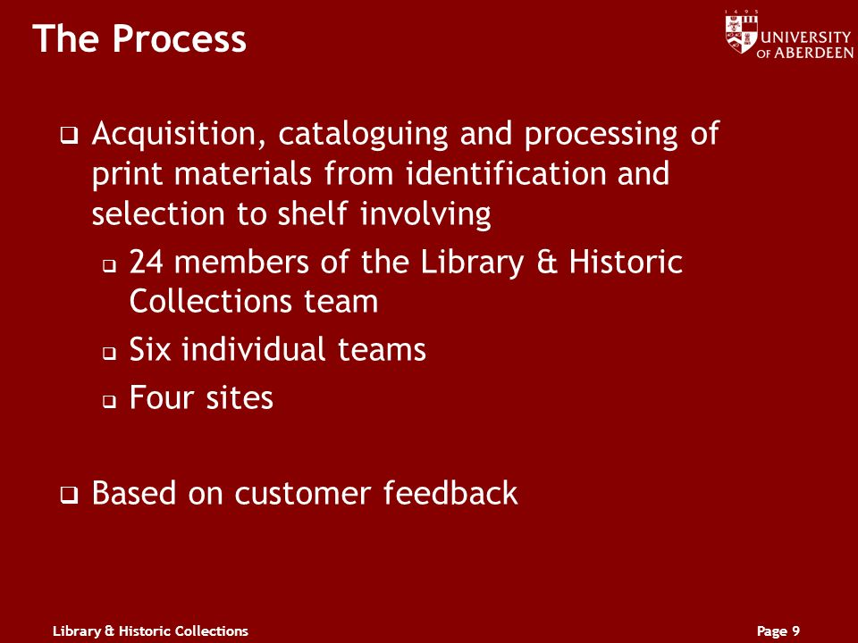 Library & Historic CollectionsPage 9 The Process Acquisition, cataloguing and processing of print materials from identification and selection to shelf involving 24 members of the Library & Historic Collections team Six individual teams Four sites Based on customer feedback