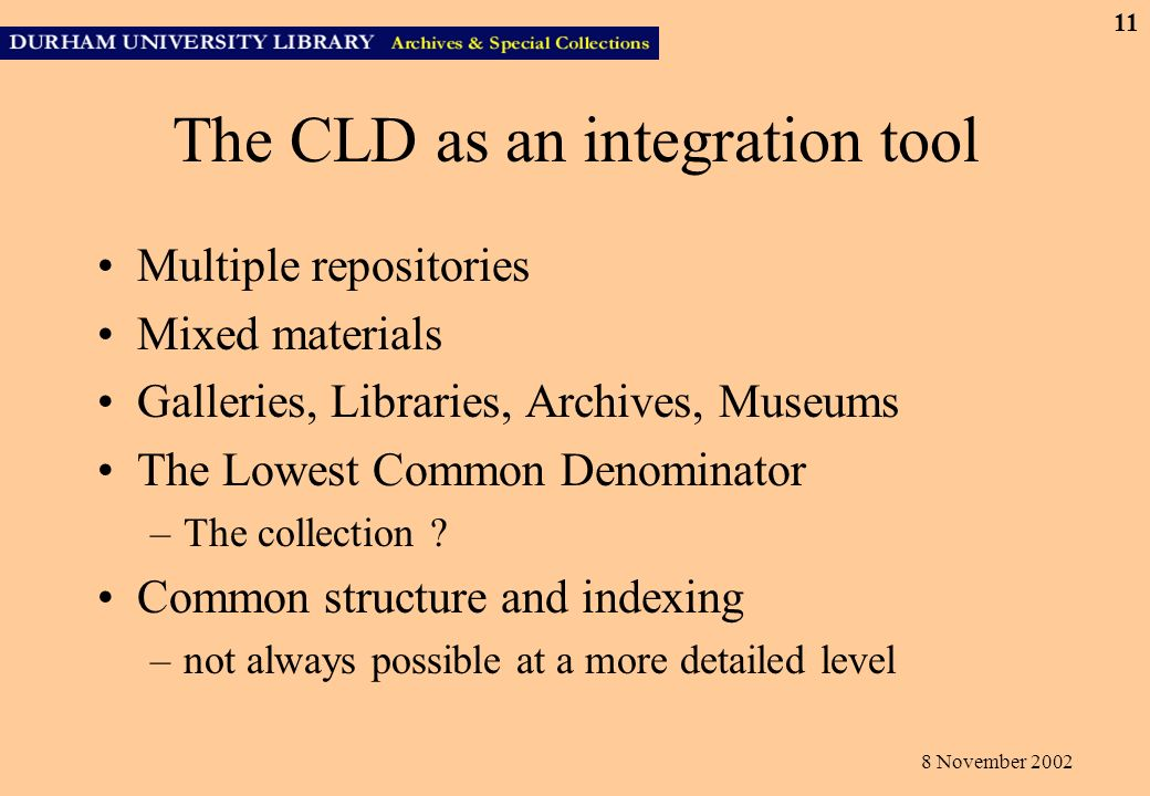 8 November 2002 11 The CLD as an integration tool Multiple repositories Mixed materials Galleries, Libraries, Archives, Museums The Lowest Common Denominator –The collection .