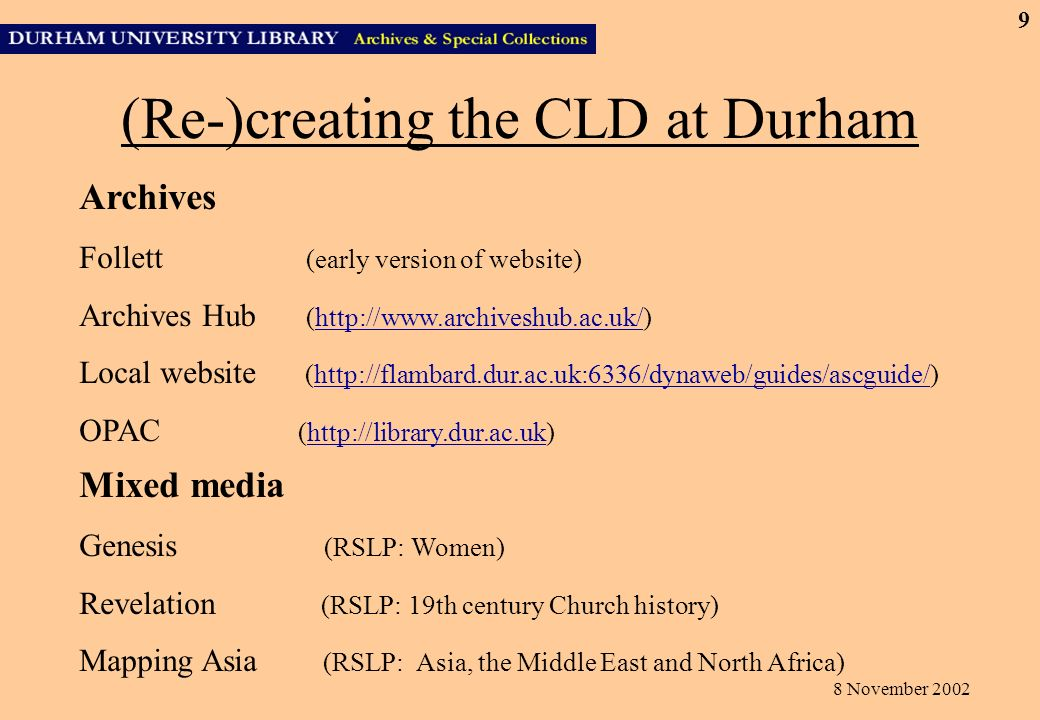 8 November 2002 9 (Re-)creating the CLD at Durham Archives Follett (early version of website) Archives Hub (http://www.archiveshub.ac.uk/)http://www.archiveshub.ac.uk/ Local website (http://flambard.dur.ac.uk:6336/dynaweb/guides/ascguide/)http://flambard.dur.ac.uk:6336/dynaweb/guides/ascguide/ OPAC (http://library.dur.ac.uk)http://library.dur.ac.uk Mixed media Genesis (RSLP: Women) Revelation (RSLP: 19th century Church history) Mapping Asia (RSLP: Asia, the Middle East and North Africa)