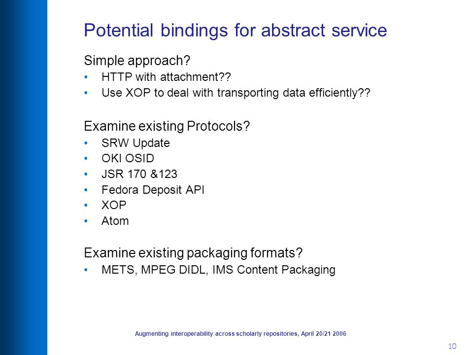 Augmenting interoperability across scholarly repositories, April 20/21 2006 10 Potential bindings for abstract service Simple approach.