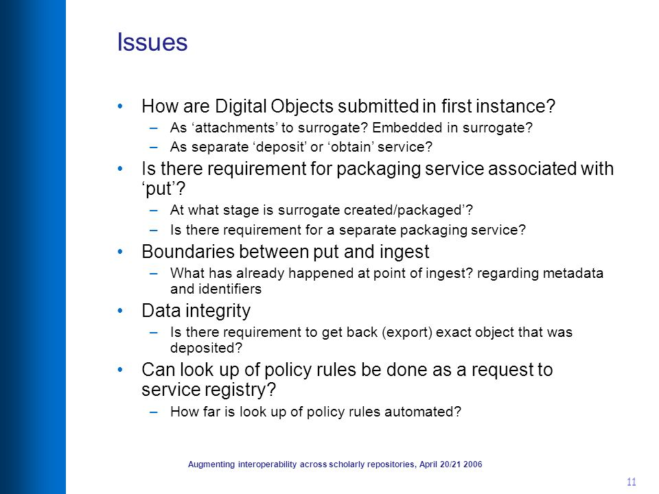 Augmenting interoperability across scholarly repositories, April 20/21 2006 11 Issues How are Digital Objects submitted in first instance? –As attachm