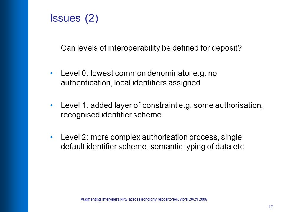 Augmenting interoperability across scholarly repositories, April 20/21 2006 12 Issues (2) Can levels of interoperability be defined for deposit? Level