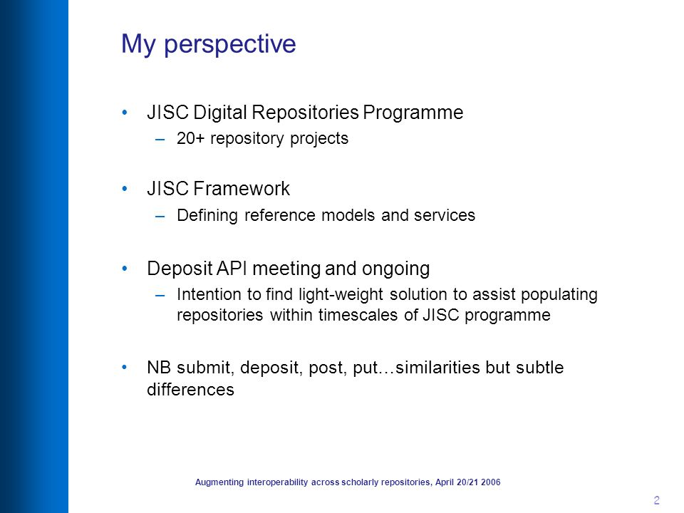 Augmenting interoperability across scholarly repositories, April 20/21 2006 2 My perspective JISC Digital Repositories Programme –20+ repository projects JISC Framework –Defining reference models and services Deposit API meeting and ongoing –Intention to find light-weight solution to assist populating repositories within timescales of JISC programme NB submit, deposit, post, put…similarities but subtle differences