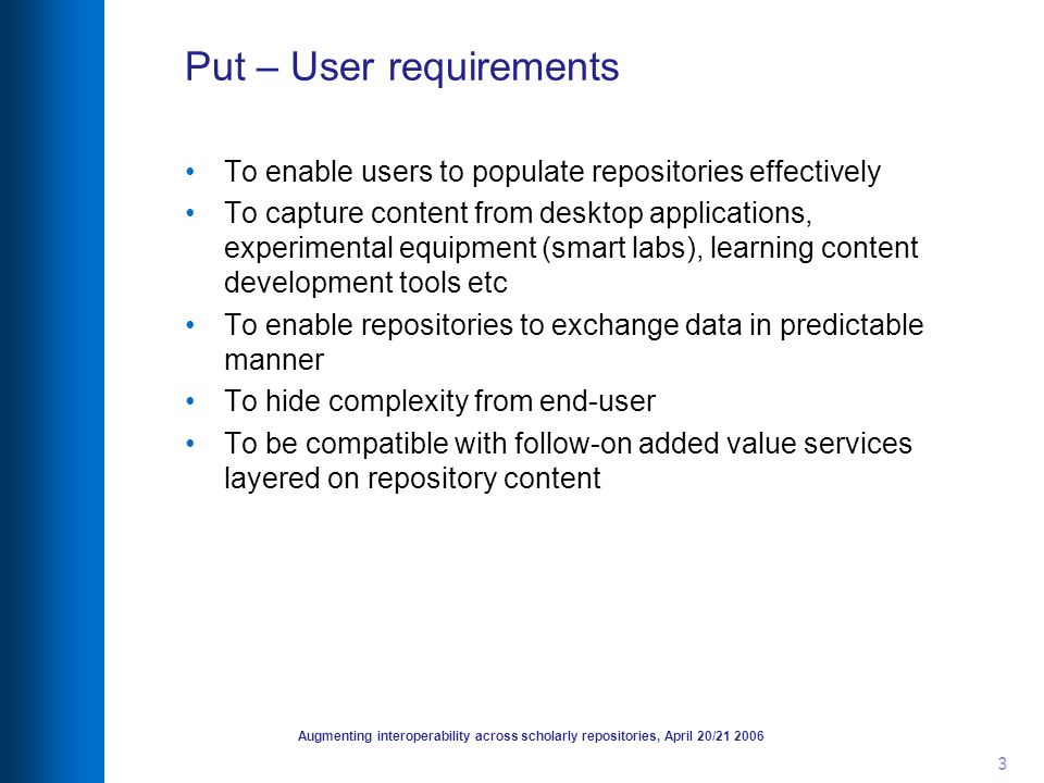 Augmenting interoperability across scholarly repositories, April 20/21 2006 3 Put – User requirements To enable users to populate repositories effecti