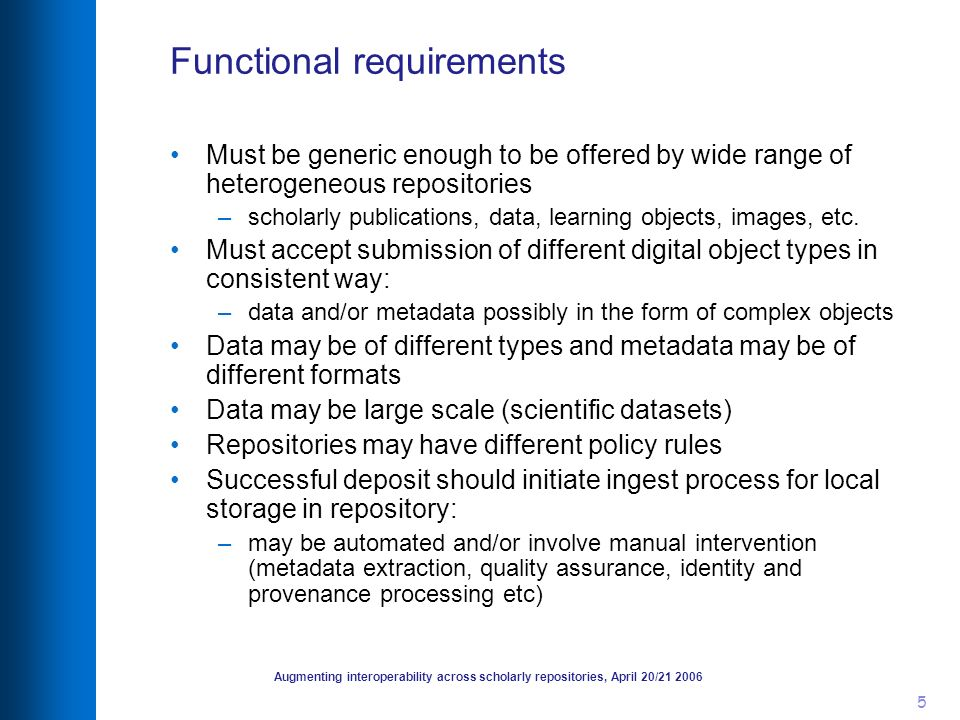 Augmenting interoperability across scholarly repositories, April 20/21 2006 5 Functional requirements Must be generic enough to be offered by wide range of heterogeneous repositories –scholarly publications, data, learning objects, images, etc.