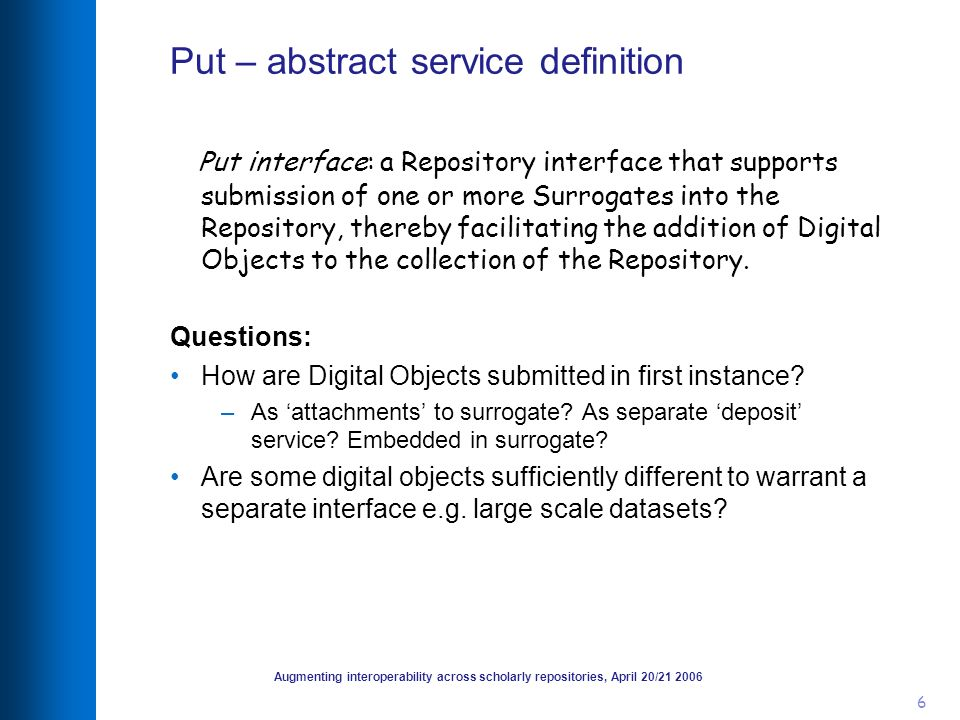 Augmenting interoperability across scholarly repositories, April 20/21 2006 7 Put scenarios Put id Create surrogate