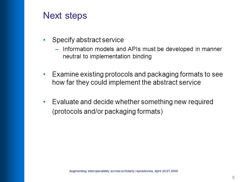 Augmenting interoperability across scholarly repositories, April 20/21 2006 9 Next steps Specify abstract service –Information models and APIs must be developed in manner neutral to implementation binding Examine existing protocols and packaging formats to see how far they could implement the abstract service Evaluate and decide whether something new required (protocols and/or packaging formats)