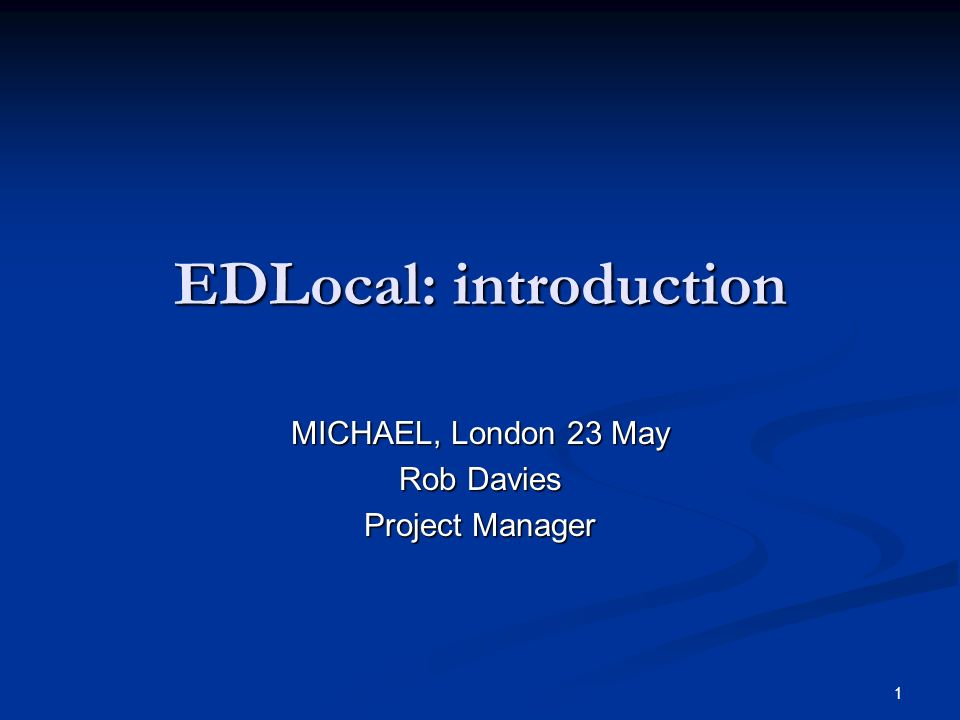 1 EDLocal: introduction MICHAEL, London 23 May Rob Davies Project Manager