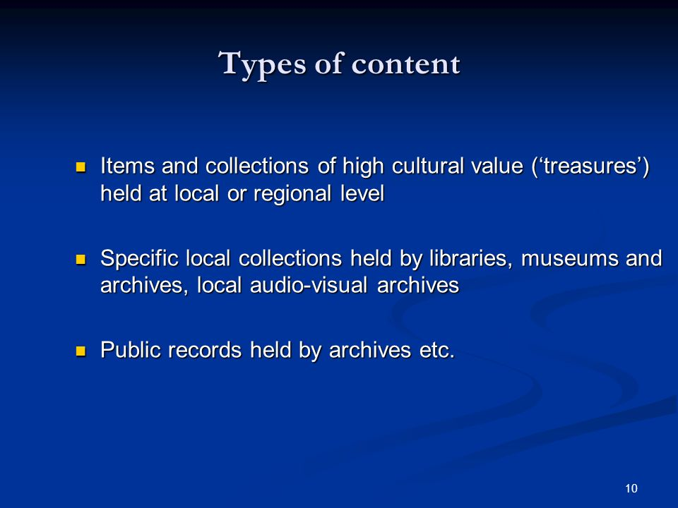 10 Types of content Items and collections of high cultural value (treasures) held at local or regional level Items and collections of high cultural value (treasures) held at local or regional level Specific local collections held by libraries, museums and archives, local audio-visual archives Specific local collections held by libraries, museums and archives, local audio-visual archives Public records held by archives etc.