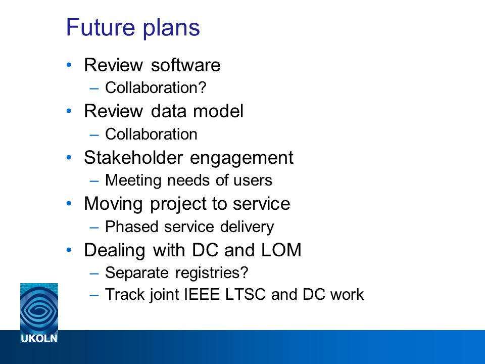 Future plans Review software –Collaboration? Review data model –Collaboration Stakeholder engagement –Meeting needs of users Moving project to service