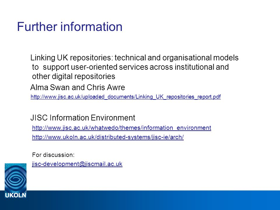 Further information Linking UK repositories: technical and organisational models to support user-oriented services across institutional and other digital repositories Alma Swan and Chris Awre http://www.jisc.ac.uk/uploaded_documents/Linking_UK_repositories_report.pdf JISCInformation Environment http://www.jisc.ac.uk/whatwedo/themes/information_environment http://www.jisc.ac.uk/whatwedo/themes/information_environment http://www.ukoln.ac.uk/distributed-systems/jisc-ie/arch/ For discussion: jisc-development@jiscmail.ac.uk