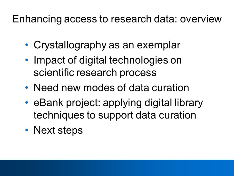 Enhancing access to research data: overview Crystallography as an exemplar Impact of digital technologies on scientific research process Need new modes of data curation eBank project: applying digital library techniques to support data curation Next steps