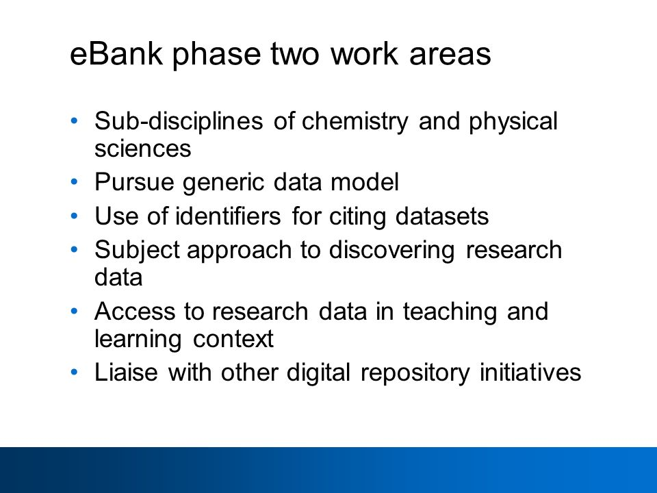 eBank phase two work areas Sub-disciplines of chemistry and physical sciences Pursue generic data model Use of identifiers for citing datasets Subject approach to discovering research data Access to research data in teaching and learning context Liaise with other digital repository initiatives