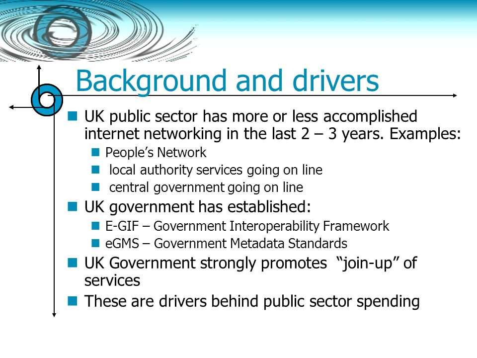 Background and drivers UK public sector has more or less accomplished internet networking in the last 2 – 3 years. Examples: Peoples Network local aut
