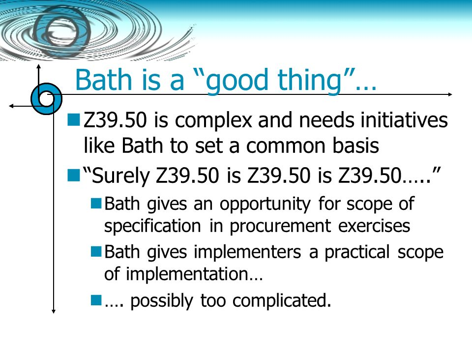 Bath is a good thing… Z39.50 is complex and needs initiatives like Bath to set a common basis Surely Z39.50 is Z39.50 is Z39.50….. Bath gives an oppor