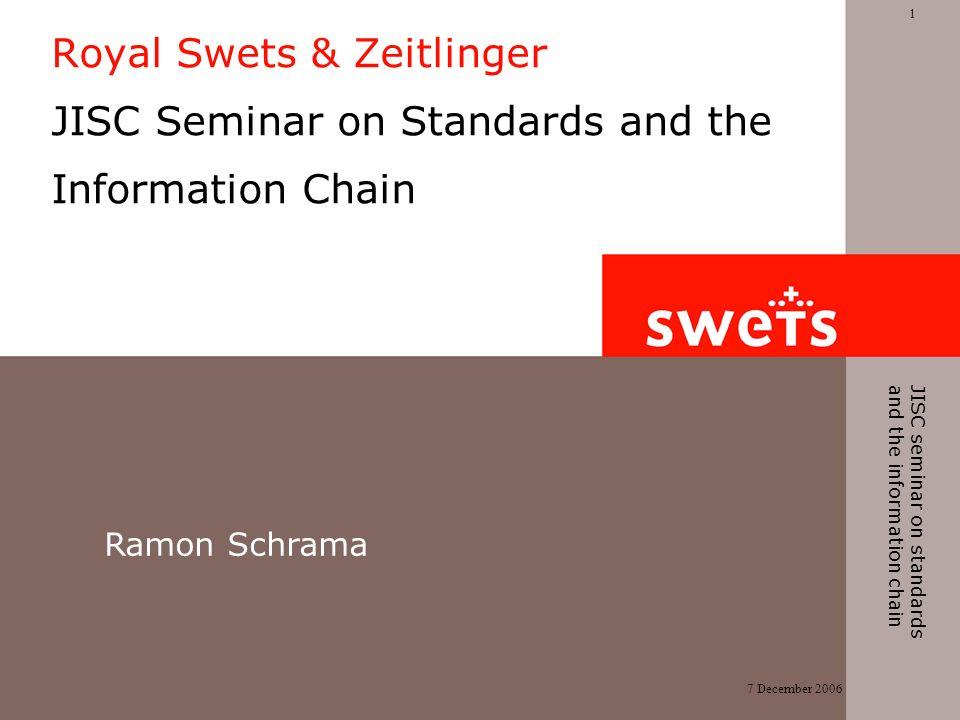 7 December 2006 1 JISC seminar on standards and the information chain Royal Swets & Zeitlinger JISC Seminar on Standards and the Information Chain Ramon Schrama