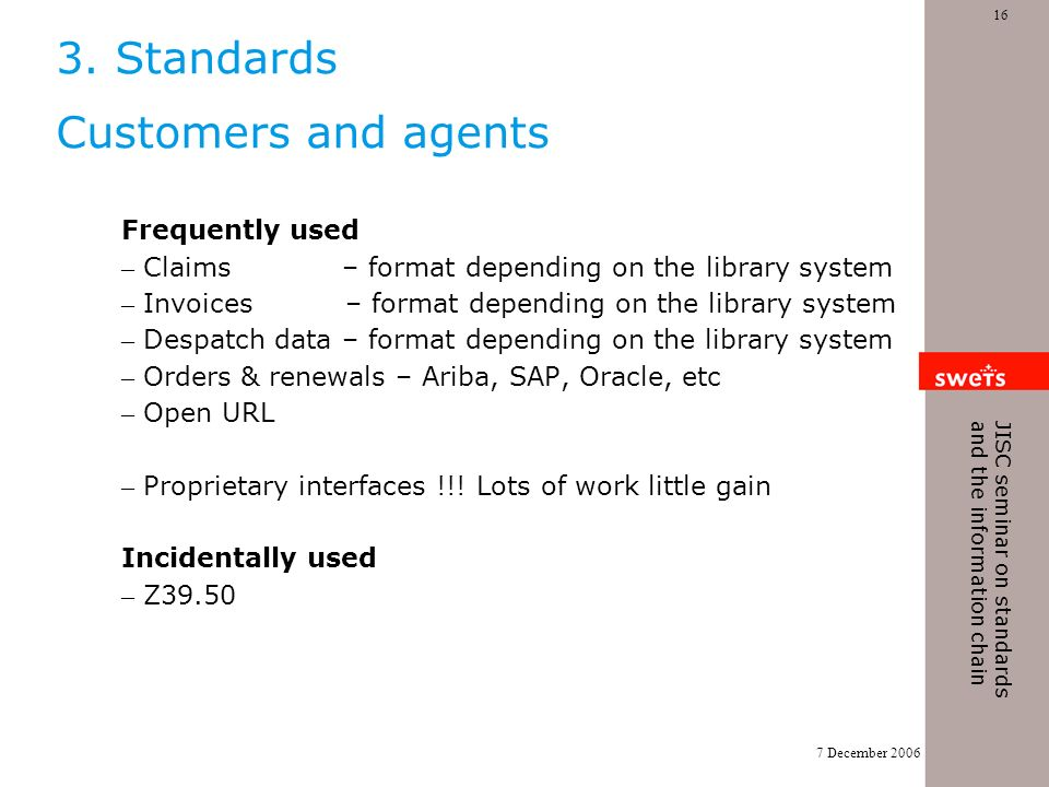 7 December 2006 16 JISC seminar on standards and the information chain 3. Standards Customers and agents Frequently used – Claims – format depending o