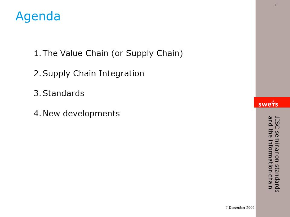 7 December 2006 2 JISC seminar on standards and the information chain Agenda 1.The Value Chain (or Supply Chain) 2.Supply Chain Integration 3.Standards 4.New developments