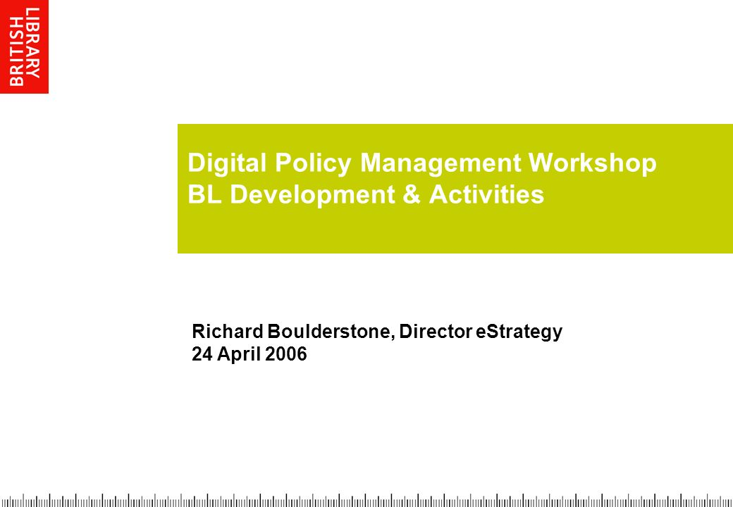 Digital Policy Management Workshop BL Development & Activities Richard Boulderstone, Director eStrategy 24 April 2006