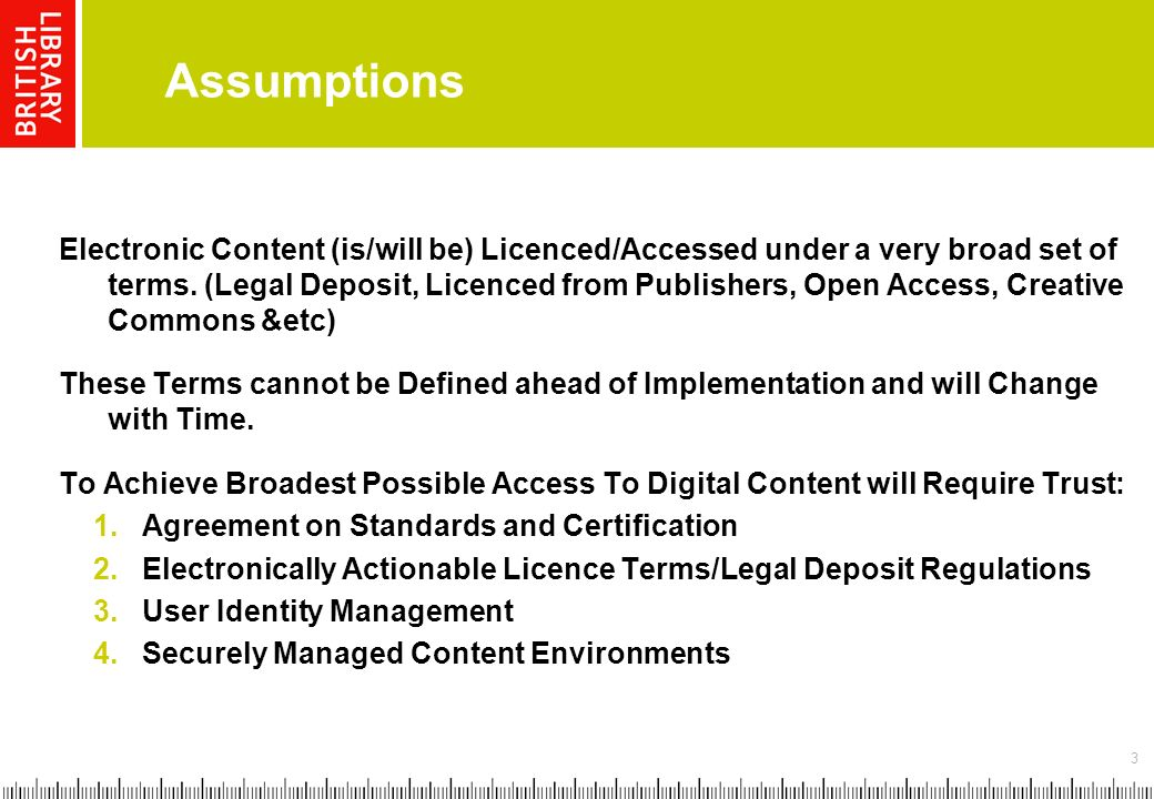 3 Assumptions Electronic Content (is/will be) Licenced/Accessed under a very broad set of terms.