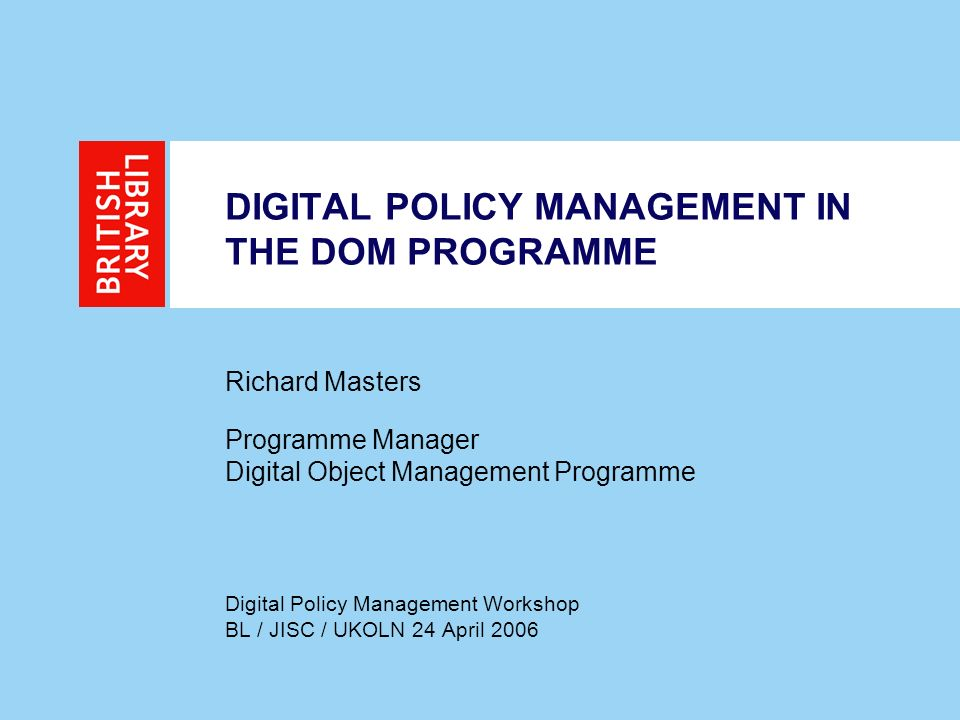 DIGITAL POLICY MANAGEMENT IN THE DOM PROGRAMME Richard Masters Programme Manager Digital Object Management Programme Digital Policy Management Workshop BL / JISC / UKOLN 24 April 2006