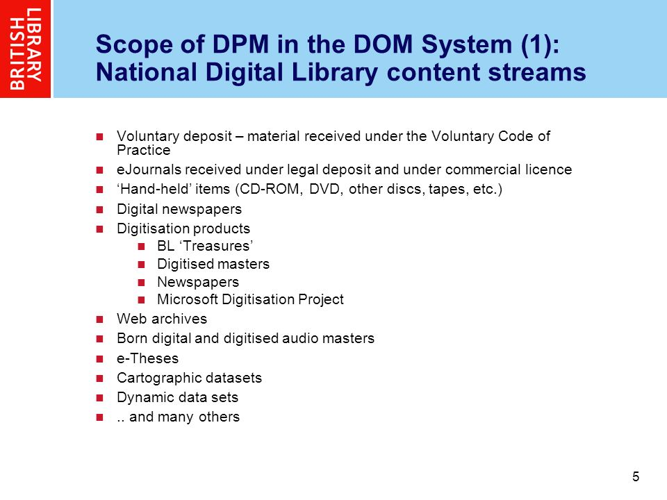 6 6 Scope of DPM in the DOM System (2): Different content sources and terms Content acquired under voluntary deposit Content acquired under legal deposit Content acquired under licence from publishers (which may be the same content as above) Content harvested from the web, which may be acquired under legal deposit, by a specific agreement, by a Creative Commons licence, or no explicit licence at all Our own internally-created content