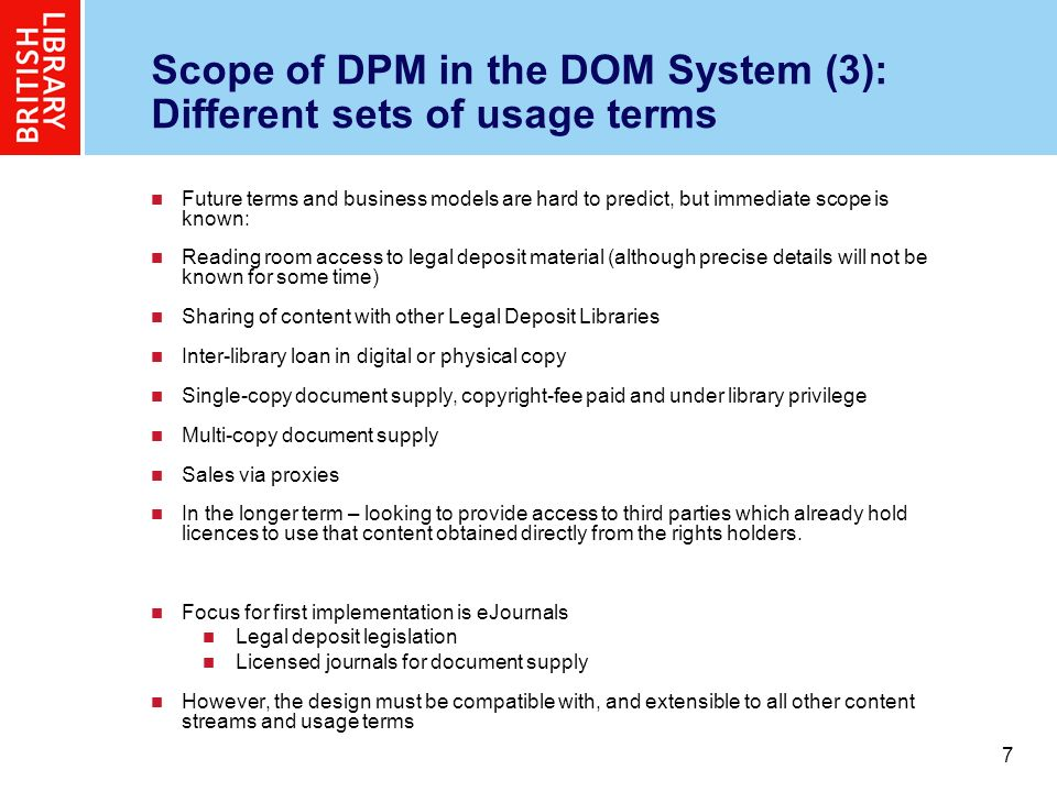 7 7 Scope of DPM in the DOM System (3): Different sets of usage terms Future terms and business models are hard to predict, but immediate scope is known: Reading room access to legal deposit material (although precise details will not be known for some time) Sharing of content with other Legal Deposit Libraries Inter-library loan in digital or physical copy Single-copy document supply, copyright-fee paid and under library privilege Multi-copy document supply Sales via proxies In the longer term – looking to provide access to third parties which already hold licences to use that content obtained directly from the rights holders.