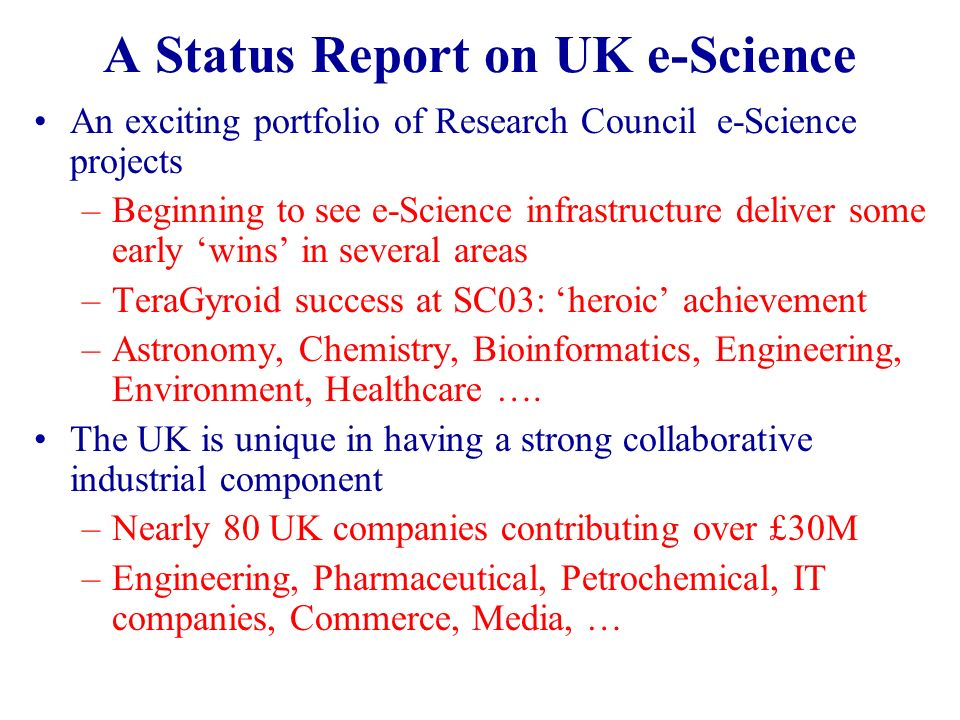 A Status Report on UK e-Science An exciting portfolio of Research Council e-Science projects –Beginning to see e-Science infrastructure deliver some early wins in several areas –TeraGyroid success at SC03: heroic achievement –Astronomy, Chemistry, Bioinformatics, Engineering, Environment, Healthcare ….