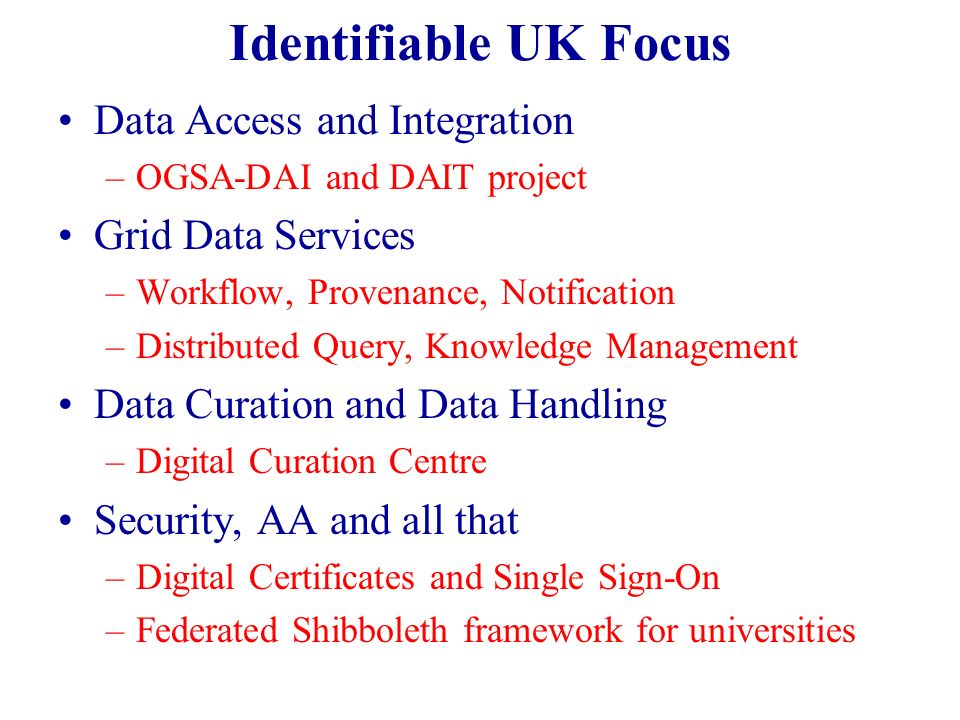 Identifiable UK Focus Data Access and Integration –OGSA-DAI and DAIT project Grid Data Services –Workflow, Provenance, Notification –Distributed Query, Knowledge Management Data Curation and Data Handling –Digital Curation Centre Security, AA and all that –Digital Certificates and Single Sign-On –Federated Shibboleth framework for universities