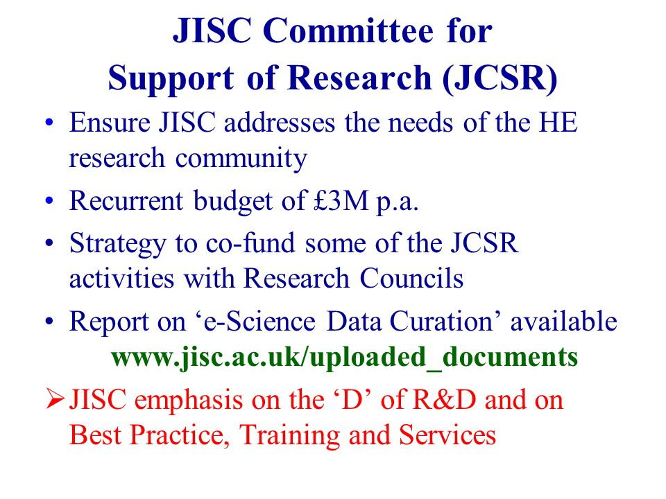 JISC Committee for Support of Research (JCSR) Ensure JISC addresses the needs of the HE research community Recurrent budget of £3M p.a.