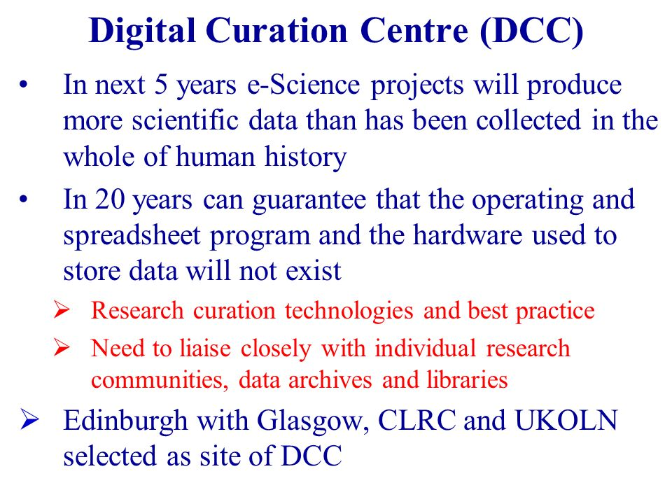 Digital Curation Centre (DCC) In next 5 years e-Science projects will produce more scientific data than has been collected in the whole of human history In 20 years can guarantee that the operating and spreadsheet program and the hardware used to store data will not exist Research curation technologies and best practice Need to liaise closely with individual research communities, data archives and libraries Edinburgh with Glasgow, CLRC and UKOLN selected as site of DCC
