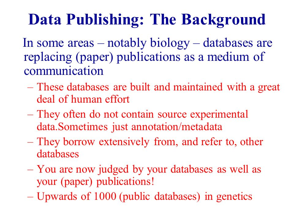 Data Publishing: The Background In some areas – notably biology – databases are replacing (paper) publications as a medium of communication –These databases are built and maintained with a great deal of human effort –They often do not contain source experimental data.Sometimes just annotation/metadata –They borrow extensively from, and refer to, other databases –You are now judged by your databases as well as your (paper) publications.