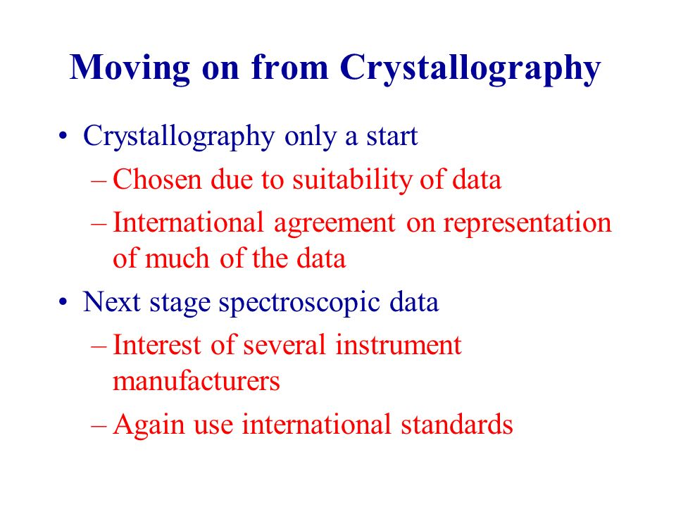 Moving on from Crystallography Crystallography only a start –Chosen due to suitability of data –International agreement on representation of much of the data Next stage spectroscopic data –Interest of several instrument manufacturers –Again use international standards