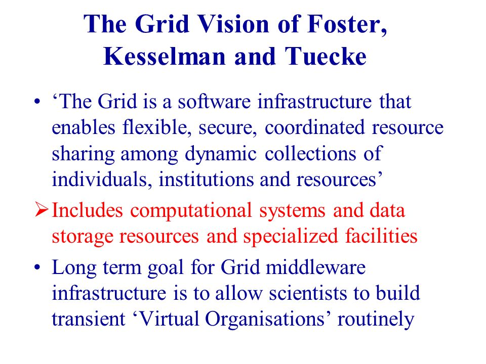 The Grid Vision of Foster, Kesselman and Tuecke The Grid is a software infrastructure that enables flexible, secure, coordinated resource sharing among dynamic collections of individuals, institutions and resources Includes computational systems and data storage resources and specialized facilities Long term goal for Grid middleware infrastructure is to allow scientists to build transient Virtual Organisations routinely