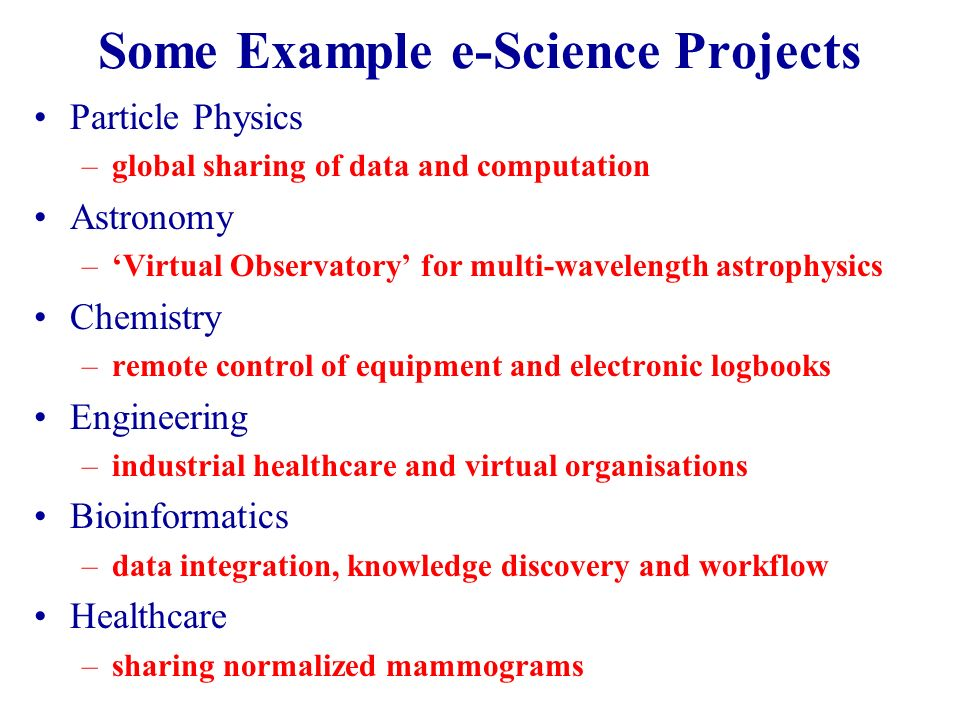 Some Example e-Science Projects Particle Physics –global sharing of data and computation Astronomy –Virtual Observatory for multi-wavelength astrophysics Chemistry –remote control of equipment and electronic logbooks Engineering –industrial healthcare and virtual organisations Bioinformatics –data integration, knowledge discovery and workflow Healthcare –sharing normalized mammograms