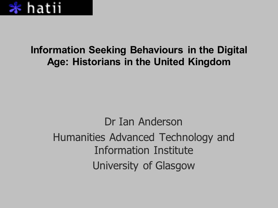 Information Seeking Behaviours in the Digital Age: Historians in the United Kingdom Dr Ian Anderson Humanities Advanced Technology and Information Institute University of Glasgow