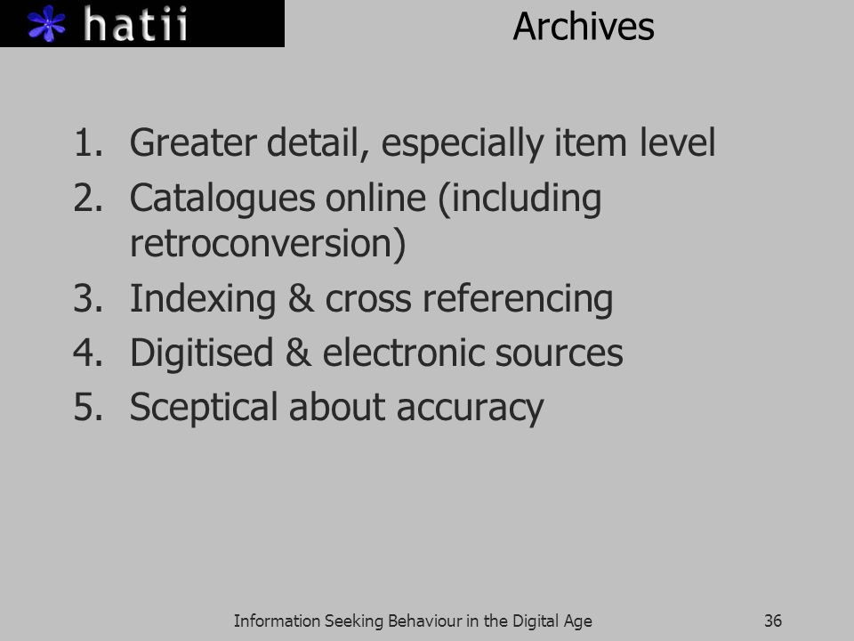 Information Seeking Behaviour in the Digital Age36 Archives 1.Greater detail, especially item level 2.Catalogues online (including retroconversion) 3.Indexing & cross referencing 4.Digitised & electronic sources 5.Sceptical about accuracy