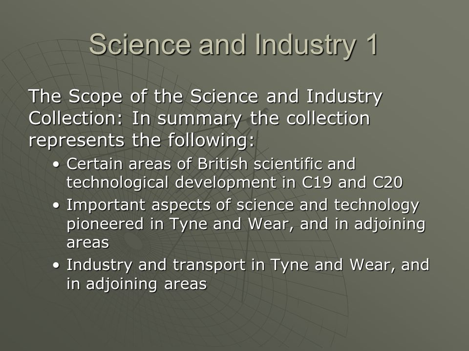 Science and Industry 1 The Scope of the Science and Industry Collection: In summary the collection represents the following: Certain areas of British scientific and technological development in C19 and C20Certain areas of British scientific and technological development in C19 and C20 Important aspects of science and technology pioneered in Tyne and Wear, and in adjoining areasImportant aspects of science and technology pioneered in Tyne and Wear, and in adjoining areas Industry and transport in Tyne and Wear, and in adjoining areasIndustry and transport in Tyne and Wear, and in adjoining areas