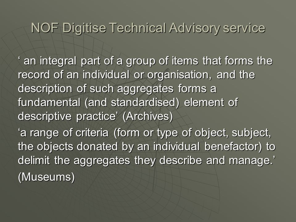 NOF Digitise Technical Advisory service an integral part of a group of items that forms the record of an individual or organisation, and the description of such aggregates forms a fundamental (and standardised) element of descriptive practice (Archives) an integral part of a group of items that forms the record of an individual or organisation, and the description of such aggregates forms a fundamental (and standardised) element of descriptive practice (Archives) a range of criteria (form or type of object, subject, the objects donated by an individual benefactor) to delimit the aggregates they describe and manage.