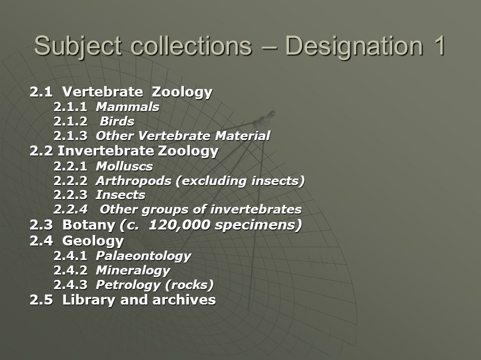 Subject collections – Designation 1 2.1 Vertebrate Zoology 2.1.1 Mammals 2.1.2 Birds 2.1.3 Other Vertebrate Material 2.2 Invertebrate Zoology 2.2.1 Molluscs 2.2.2 Arthropods (excluding insects) 2.2.3 Insects 2.2.4 Other groups of invertebrates 2.3 Botany (c.