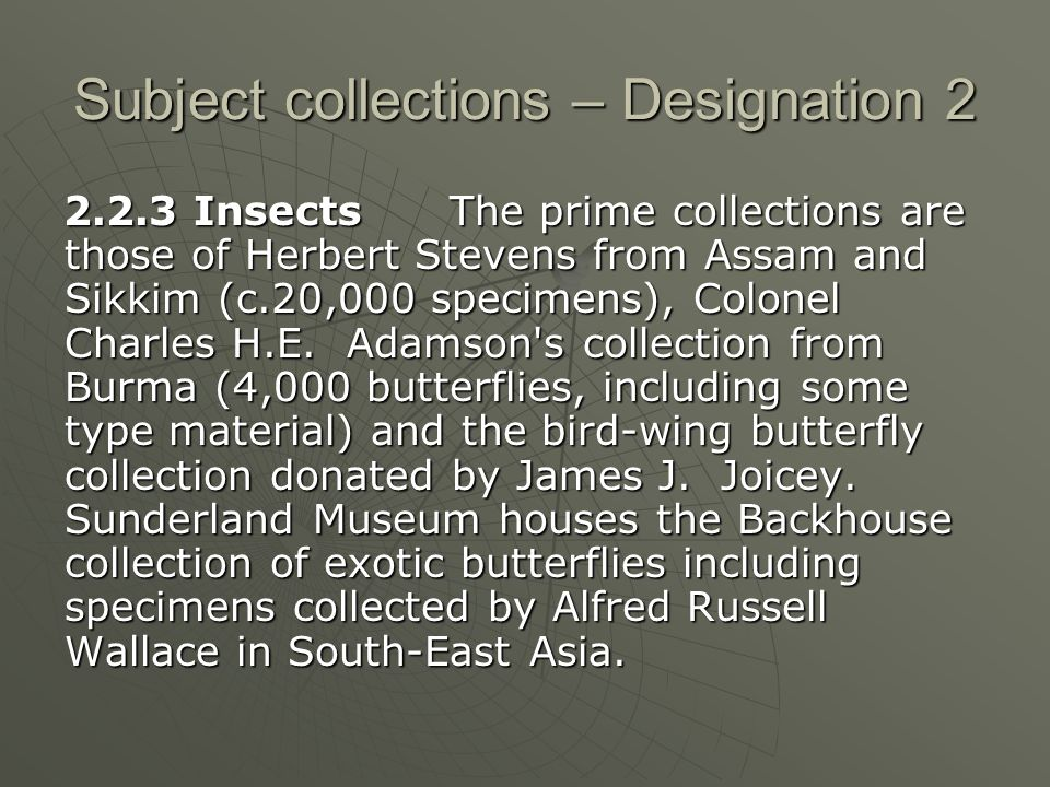 Subject collections – Designation 2 2.2.3 Insects The prime collections are those of Herbert Stevens from Assam and Sikkim (c.20,000 specimens), Colonel Charles H.E.