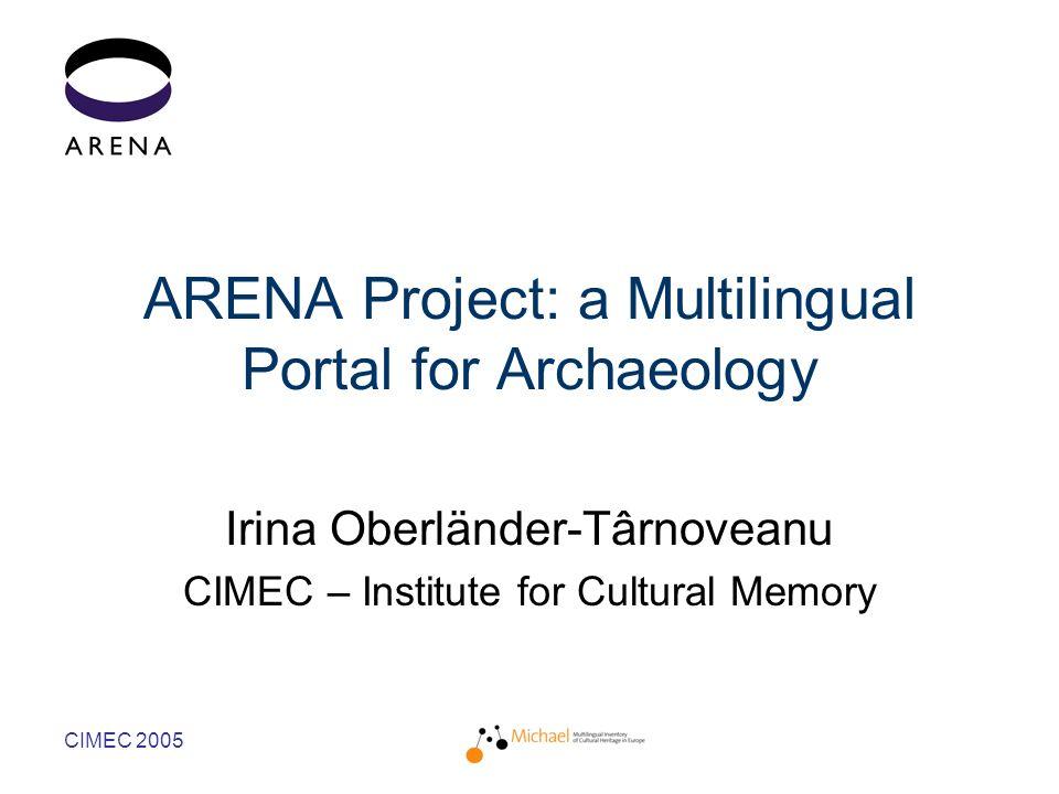 CIMEC 2005 ARENA Project: a Multilingual Portal for Archaeology Irina Oberländer-Târnoveanu CIMEC – Institute for Cultural Memory