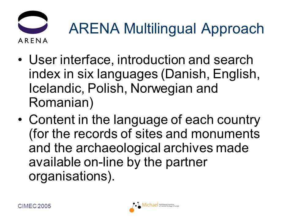 CIMEC 2005 ARENA Multilingual Approach User interface, introduction and search index in six languages (Danish, English, Icelandic, Polish, Norwegian and Romanian) Content in the language of each country (for the records of sites and monuments and the archaeological archives made available on-line by the partner organisations).