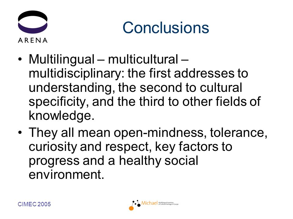 CIMEC 2005 Conclusions Multilingual – multicultural – multidisciplinary: the first addresses to understanding, the second to cultural specificity, and the third to other fields of knowledge.