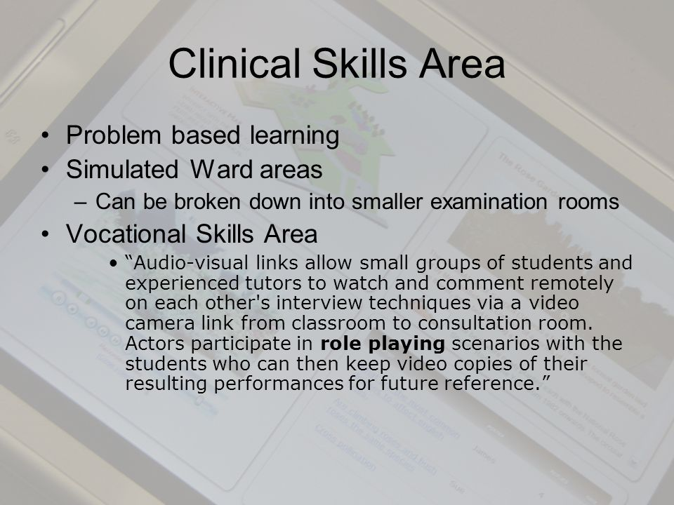Clinical Skills Area Problem based learning Simulated Ward areas –Can be broken down into smaller examination rooms Vocational Skills Area Audio-visual links allow small groups of students and experienced tutors to watch and comment remotely on each other s interview techniques via a video camera link from classroom to consultation room.